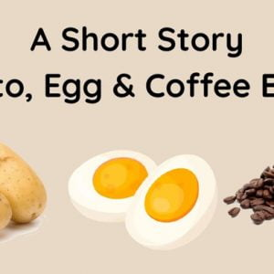"""A Moral Story """"Potato, Egg, And Coffee Beans"""""""